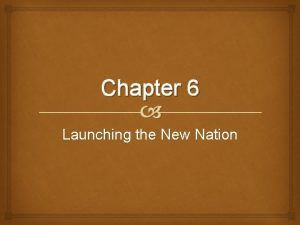 Chapter 6 Launching the New Nation New Government