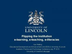Flipping the Institution elearning eteaching eliteracies Sue Watling