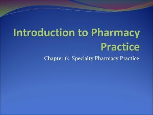 Introduction to Pharmacy Practice Chapter 6 Specialty Pharmacy