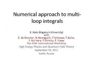 Numerical approach to multiloop integrals K Kato Kogakuin