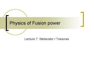 Physics of Fusion power Lecture 7 Stellarator Tokamak