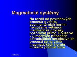 Magmatick systmy Na rozdl od povrchovch proces a