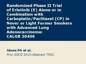Randomized Phase II Trial of Erlotinib E Alone