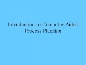 Introduction to Computer Aided Process Planning Computer Integrated