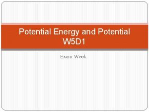 Potential Energy and Potential W 5 D 1