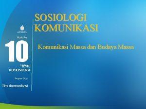 SOSIOLOGI KOMUNIKASI 10 Modul ke Fakultas ILMU KOMUNIKASI