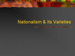 Nationalism Its Varieties Definitions of Nationalism n Ernest