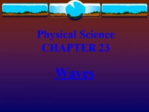 Physical Science CHAPTER 23 Waves Waves transmit energy