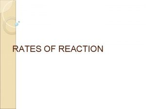 RATES OF REACTION Rates of Reaction The rate