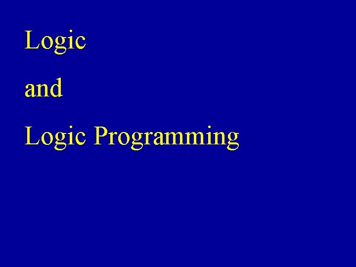 Logic and Logic Programming Logic Propositional Logic First