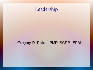 Leadership Gregory D Dallari PMP SCPM EPM Overview