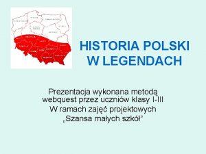 HISTORIA POLSKI W LEGENDACH Prezentacja wykonana metod webquest