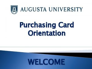 Purchasing Card Orientation WELCOME Purchasing Card Program The