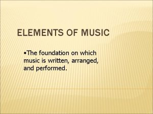 ELEMENTS OF MUSIC The foundation on which music