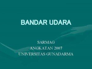 BANDAR UDARA SARMAG ANGKATAN 2007 UNIVERSITAS GUNADARMA Berat