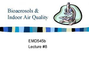 Bioaerosols Indoor Air Quality EMD 545 b Lecture