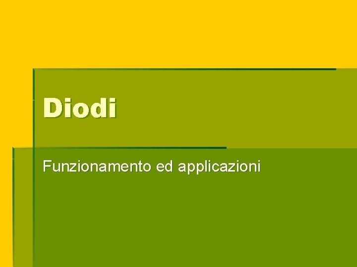 Diodi Funzionamento ed applicazioni Il diodo un dispositivo
