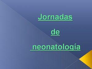 Jornadas de neonatologa Jornadas de neonatologa Temario Enfermera