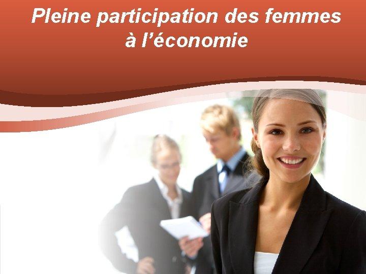Pleine participation des femmes lconomie OBJECTIFS LCONOMIE PLURIELLE