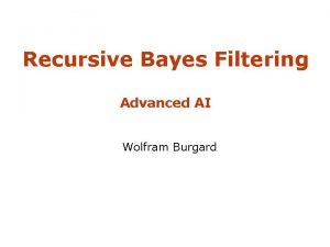 Recursive Bayes Filtering Advanced AI Wolfram Burgard Robo