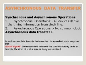 ASYNCHRONOUS DATA TRANSFER Synchronous and Asynchronous Operations 1