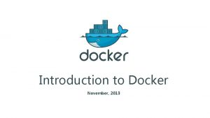 Introduction to Docker November 2013 Contents Introduction to