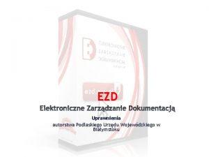 EZD Elektroniczne Zarzdzanie Dokumentacj Uprawnienia autorstwa Podlaskiego Urzdu