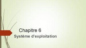 Chapitre 6 Systme dexploitation Le Systme dexploitation Les