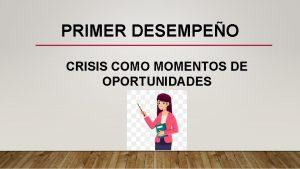 PRIMER DESEMPEO CRISIS COMO MOMENTOS DE OPORTUNIDADES CRISIS