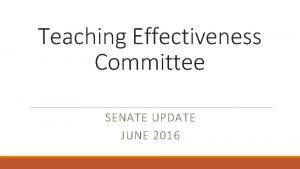 Teaching Effectiveness Committee SENATE UPDATE JUNE 2016 Outline