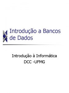 Introduo a Bancos de Dados Introduo Informtica DCC
