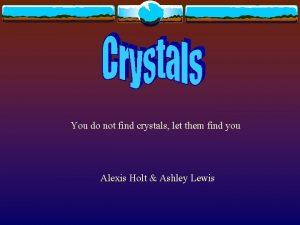 You do not find crystals let them find
