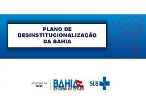 PLANO DE DESINSTITUCIONALIZAO DA BAHIA PLANO DE DESINSTITUCIONALIZAO