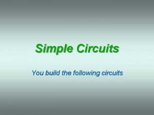 Simple Circuits You build the following circuits Simple