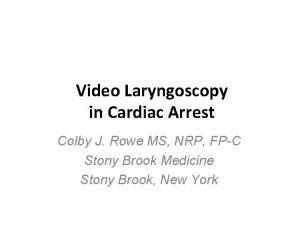 Video Laryngoscopy in Cardiac Arrest Colby J Rowe