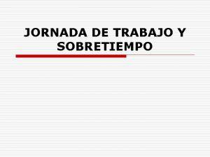 JORNADA DE TRABAJO Y SOBRETIEMPO IMPORTANCIA o Determinar