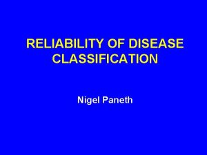 RELIABILITY OF DISEASE CLASSIFICATION Nigel Paneth TERMINOLOGY Reliability
