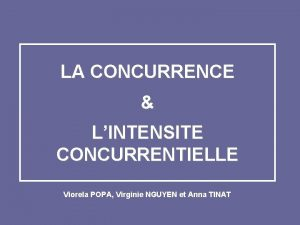 LA CONCURRENCE LINTENSITE CONCURRENTIELLE Viorela POPA Virginie NGUYEN