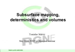 Subsurface mapping deterministics and volumes Tomislav Malvi May