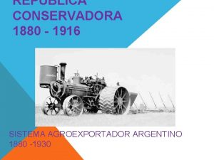 REPBLICA CONSERVADORA 1880 1916 SISTEMA AGROEXPORTADOR ARGENTINO 1880