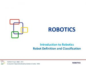 ROBOTICS Introduction to Robotics Robot Definition and Classification