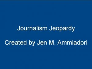 Journalism Jeopardy Created by Jen M Ammiadori Newspaper