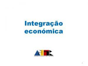 Integrao econmica 1 Integrao econmica Eliminao de barreiras