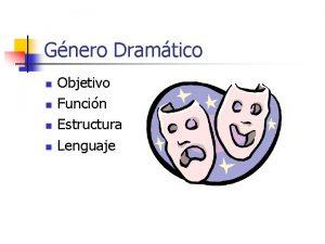 Gnero Dramtico n n Objetivo Funcin Estructura Lenguaje