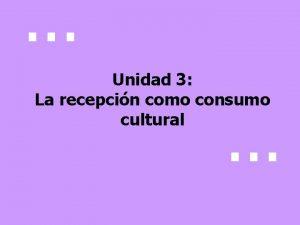 Unidad 3 La recepcin como consumo cultural Cmo