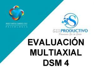 EVALUACIN MULTIAXIAL DSM 4 EVALUACIN MULTIAXIAL Un sistema