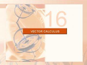 16 VECTOR CALCULUS VECTOR CALCULUS Here we define