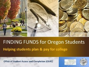 FINDING FUNDS for Oregon Students Helping students plan