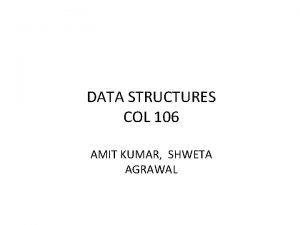 DATA STRUCTURES COL 106 AMIT KUMAR SHWETA AGRAWAL