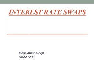 INTEREST RATE SWAPS Berk Ahishalioglu 06 04 2013